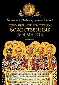 Блаженный Феодорит Кирский - Сокращенное изложение Божественных догматов