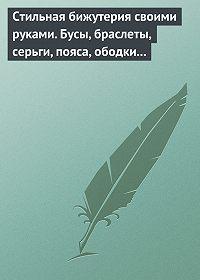 Светлана Хворостухина -Стильная бижутерия своими руками. Бусы, браслеты, серьги, пояса, ободки и заколки