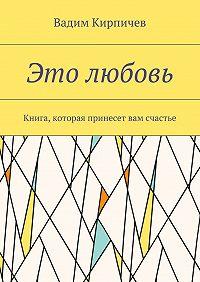 Вадим Кирпичев -Это любовь. Книга, которая принесет вам счастье