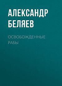 Александр Беляев -Освобожденные рабы
