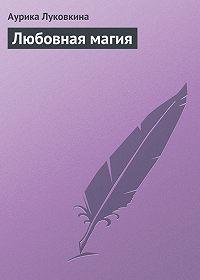 Аурика Луковкина - Любовная магия