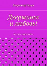 Владимир Герун -Дзержинск илюбовь! Ах, этот городмой…