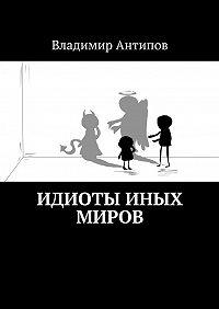 Владимир Антипов -Идиоты иных миров