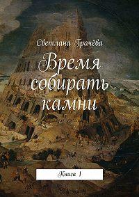 Светлана Грачёва -Время собирать камни. Книга1