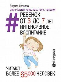 Лариса Суркова - Ребенок от 3 до 7 лет: интенсивное воспитание