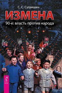 С. С. Сулакшин -Измена. 90-е: власть против народа