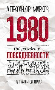 Александр Марков - 1980: год рождения повседневности