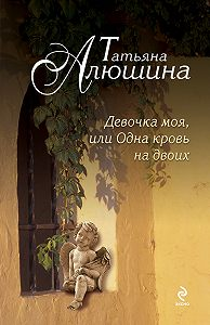 Татьяна Алюшина - Девочка моя, или Одна кровь на двоих
