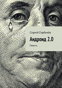 Сергей Горбачев - Андроид 2.0