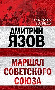 Дмитрий Язов -Маршал Советского Союза