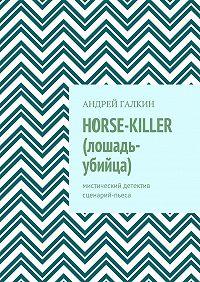 Андрей Галкин -Horse-killer (лошадь-убийца). Мистический детектив. Сценарий-пьеса