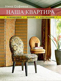 Нина Софиева -Наша квартира. Планировка. Дизайн. Сантехника