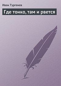 Иван Тургенев -Где тонко, там и рвется