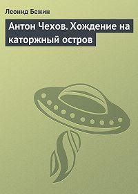 Леонид Бежин -Антон Чехов. Хождение на каторжный остров
