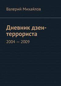 Валерий Михайлов - Дневник дзен-террориста. 2004–2009
