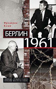 Фредерик Кемп -Берлин 1961. Кеннеди, Хрущев и самое опасное место на Земле