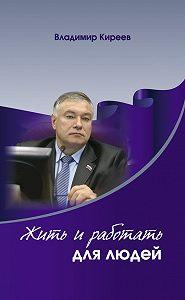 Владимир Киреев -Жить и работать для людей