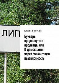 Юрий Бедулин -Букварь продвинутого продавца, или К демократии через финансовую независимость