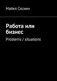 Майкл Соснин -Работа или бизнес. Problems / situations