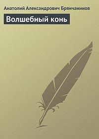 Анатолий Брянчанинов -Волшебный конь