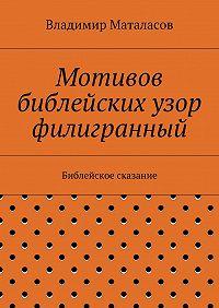 Владимир Маталасов - Мотивов библейских узор филигранный