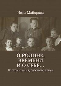 Нина Майорова - ОРодине, времени иосебе… Воспоминания, рассказы, стихи