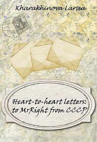 Larisa Kharakhinova - Heart-to-heart letters: to MrRight from CCCP