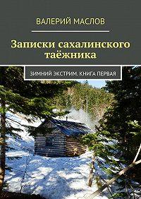 Валерий Маслов - Записки сахалинского таёжника. Зимний экстрим. Книга первая