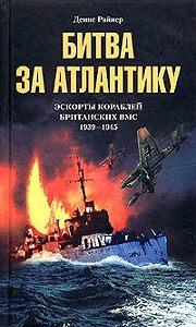 Денис Райнер -Битва за Атлантику. Эскорты кораблей британских ВМС. 1939-1945