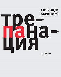 Александр Коротенко -Трепанация