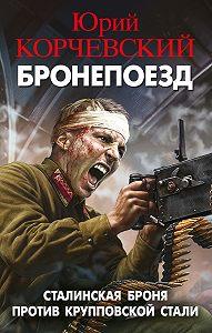 Юрий Корчевский -Бронепоезд. Сталинская броня против крупповской стали