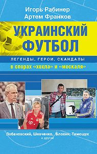 Артем Франков -Украинский футбол: легенды, герои, скандалы в спорах «хохла» и «москаля»