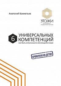 Анатолий Бахметьев -6универсальных компетенций. Как быть актуальным вменяющемсямире