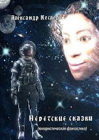 Александр Кеслер -Недетские сказки. (Юмористическая фантастика)
