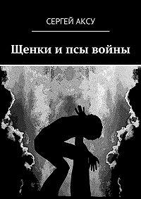 Сергей Аксу - Щенки ипсы войны