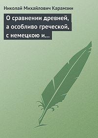 Николай Карамзин - О сравнении древней, а особливо греческой, с немецкою и новейшею литературою