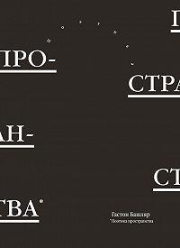 Гастон Башляр - Поэтика пространства