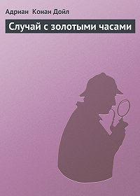 Адриан Конан Дойл -Случай с золотыми часами