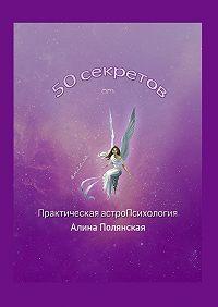 Алина Полянская -50 секретов. Практическая астроПсихология