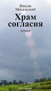 Вацлав Михальский -Собрание сочинений в десяти томах. Том седьмой. Храм согласия