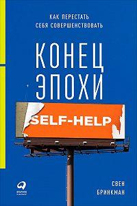 Свен Бринкман -Конец эпохи self-help: Как перестать себя совершенствовать