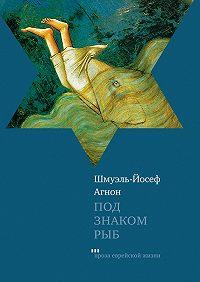 Шмуэль-Йосеф Агнон -Под знаком Рыб (сборник)