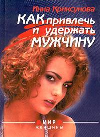 Инна Криксунова -Как привлечь и удержать мужчину