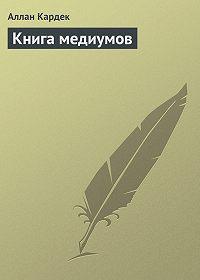 Аллан Кардек - Книга медиумов