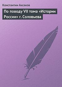 Константин Аксаков - По поводу VII тома «Истории России» г. Соловьева