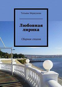 Татьяна Мершукова -Любовная лирика. Сборник стихов