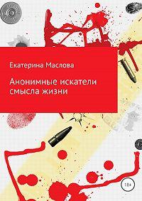 Екатерина Маслова -Анонимные искатели смысла жизни