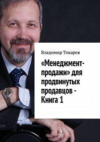 Владимир Токарев -«Менеджмент-продажи» для продвинутых продавцов – Книга 1
