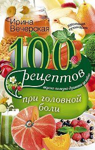 Ирина Вечерская - 100 рецептов при головной боли. Вкусно, полезно, душевно, целебно