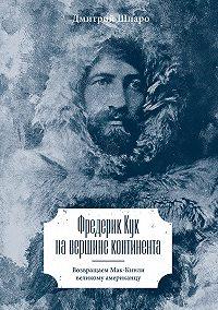 Дмитрий Шпаро - Фредерик Кук на вершине континента. Возвращаем Мак-Кинли великому американцу